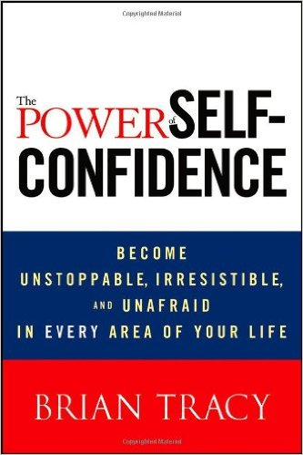 The Power of Self-Confidence: Become Unstoppable, Irresistible, and Unafraid in Every Area of Your Life book