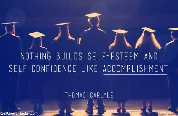 quotes about self confidence: nothing builds self esteem and self confidence like accomplishment